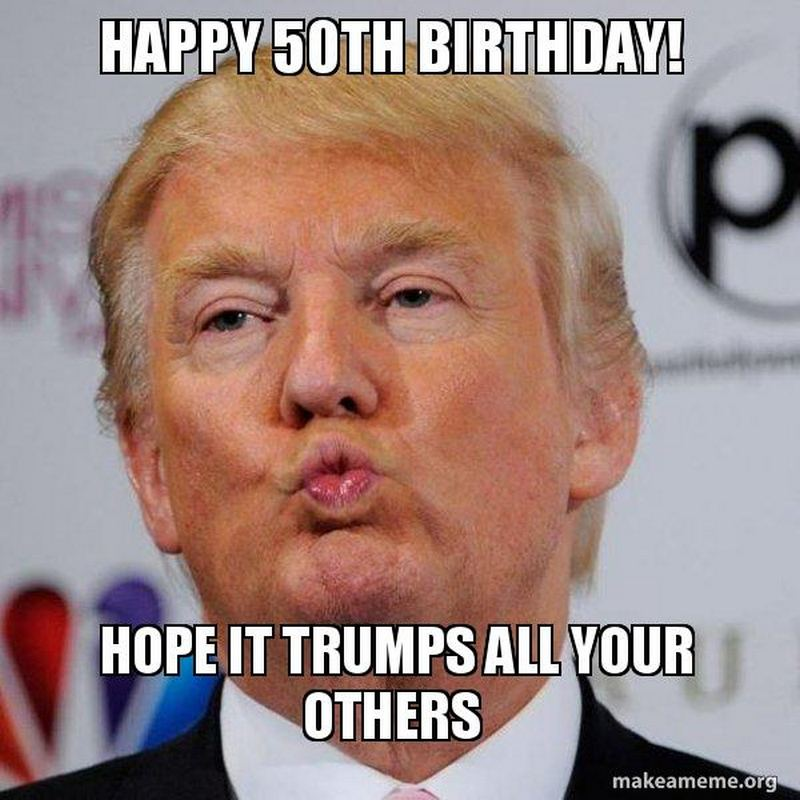 Happy 50th birthday! Hope it trumps all your others memes