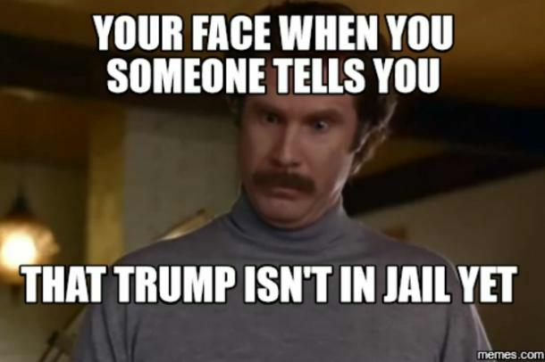 Your face when someone tells you that Trump isn't in jail yet.